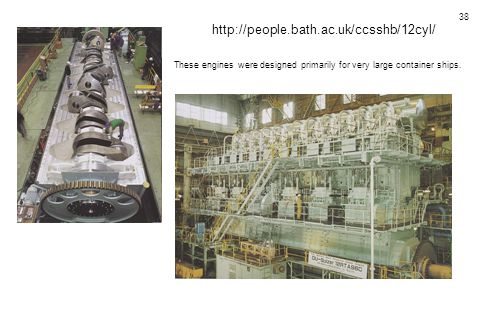 38 http://people.bath.ac.uk/ccsshb/12cyl/ These engines were designed primarily for very large container ships.