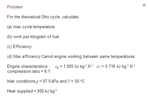 39 Problem For the theoretical Otto cycle, calculate: (a) max cycle temperature (b) work per kilogram of fuel (c) Efficiency (d) Max efficiency Carnot