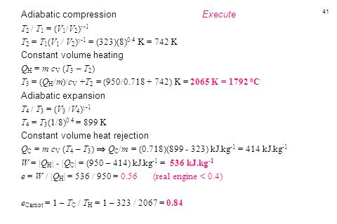 41 Adiabatic compression Execute T 2 / T 1 = (V 1 /V 2 )  -1 T 2 = T 1 (V 1 / V 2 )  -1 = (323)(8) 0.4 K = 742 K Constant volume heating Q H = m c V