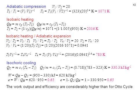 43 Adiabatic compression V 1 / V 2 = 20 T 2 / T 1 = (V 1 /V 2 )  -1 T 2 = T 1 (V 1 / V2)  -1 = (323)(20) 0.4 K = 1071 K Isobaric heating Q H = m c p