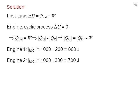 45 Solution First Law:  U = Q net – W Engine: cyclic process  U = 0  Q net = W   Q H   -  Q C     Q C   =  Q H   - W Engine 1:   Q C   = 1000 - 2