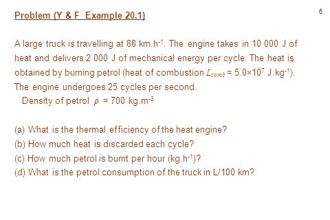 7 Solution I S E E v = 88 km.h -1 Q H = 1.0  10 4 J/cycle W = 2  10 3 J/cycle L comb = 5.0  10 7 J.kg -1 f = 25 cycles.s -1 (a) e = .