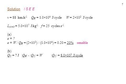 7 Solution I S E E v = 88 km.h -1 Q H = 1.0  10 4 J/cycle W = 2  10 3 J/cycle L comb = 5.0  10 7 J.kg -1 f = 25 cycles.s -1 (a) e = ? e = W / Q H =