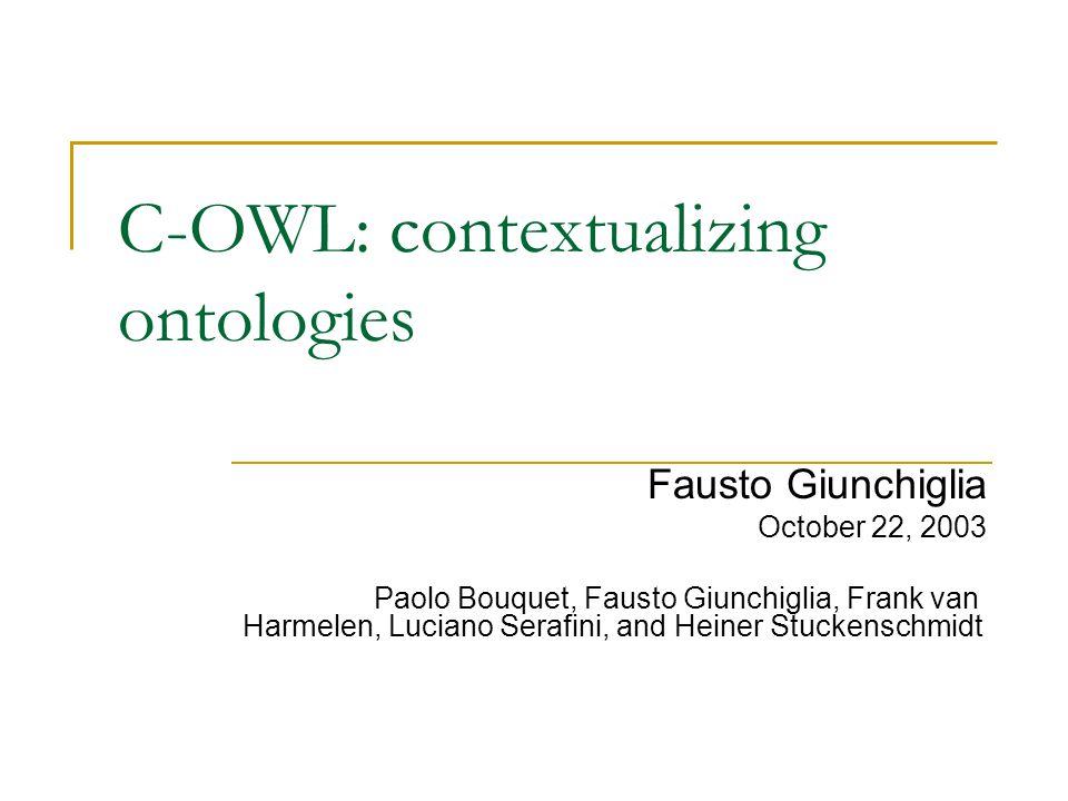 C-OWL: contextualizing ontologies Fausto Giunchiglia October 22, 2003 Paolo Bouquet, Fausto Giunchiglia, Frank van Harmelen, Luciano Serafini, and Heiner Stuckenschmidt