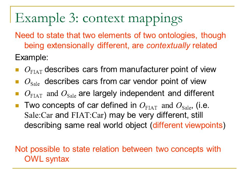Example 3: context mappings Need to state that two elements of two ontologies, though being extensionally different, are contextually related Example: O FIAT describes cars from manufacturer point of view O Sale describes cars from car vendor point of view O FIAT and O Sale are largely independent and different Two concepts of car defined in O FIAT and O Sale, (i.e.