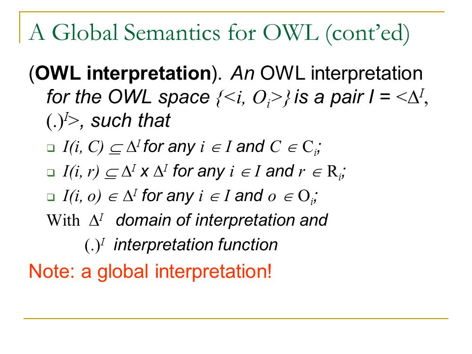 A Global Semantics for OWL (cont'ed) (OWL interpretation). An OWL interpretation for the OWL space { } is a pair I =, such that  I(i, C)  ∆ I for an