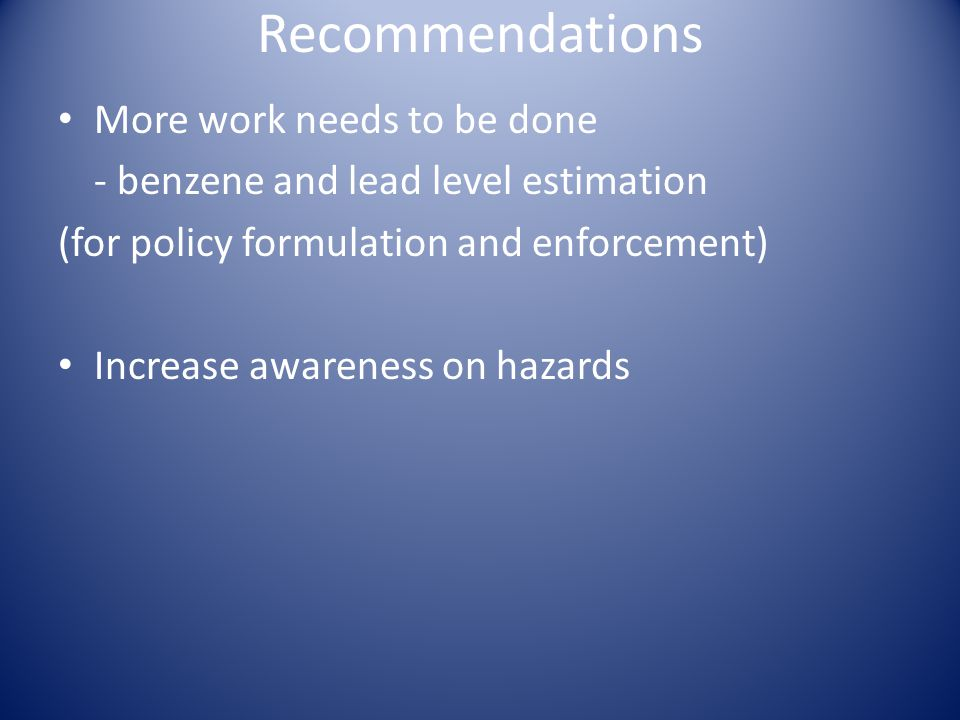Recommendations More work needs to be done - benzene and lead level estimation (for policy formulation and enforcement) Increase awareness on hazards