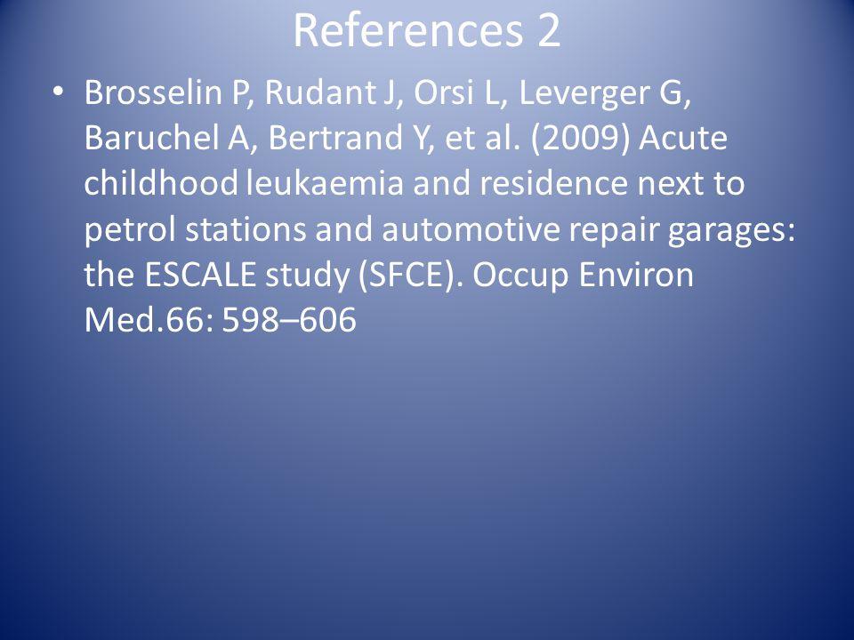 References 2 Brosselin P, Rudant J, Orsi L, Leverger G, Baruchel A, Bertrand Y, et al. (2009) Acute childhood leukaemia and residence next to petrol s