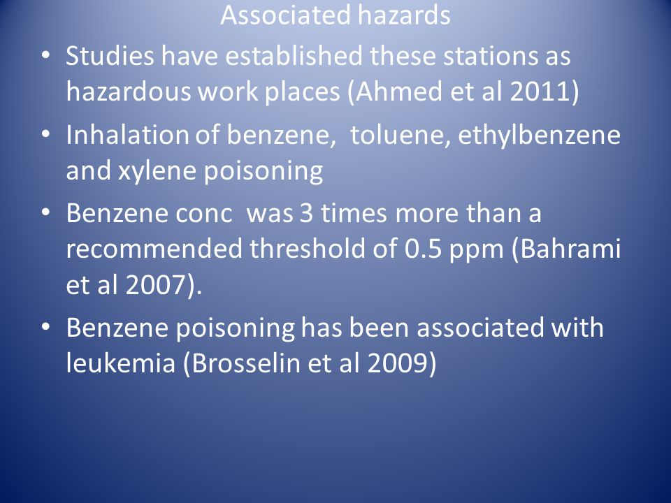Associated hazards Studies have established these stations as hazardous work places (Ahmed et al 2011) Inhalation of benzene, toluene, ethylbenzene and xylene poisoning Benzene conc was 3 times more than a recommended threshold of 0.5 ppm (Bahrami et al 2007).