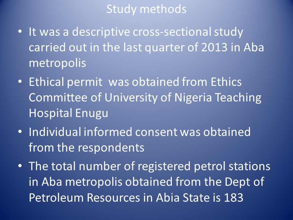Study methods It was a descriptive cross-sectional study carried out in the last quarter of 2013 in Aba metropolis Ethical permit was obtained from Ethics Committee of University of Nigeria Teaching Hospital Enugu Individual informed consent was obtained from the respondents The total number of registered petrol stations in Aba metropolis obtained from the Dept of Petroleum Resources in Abia State is 183