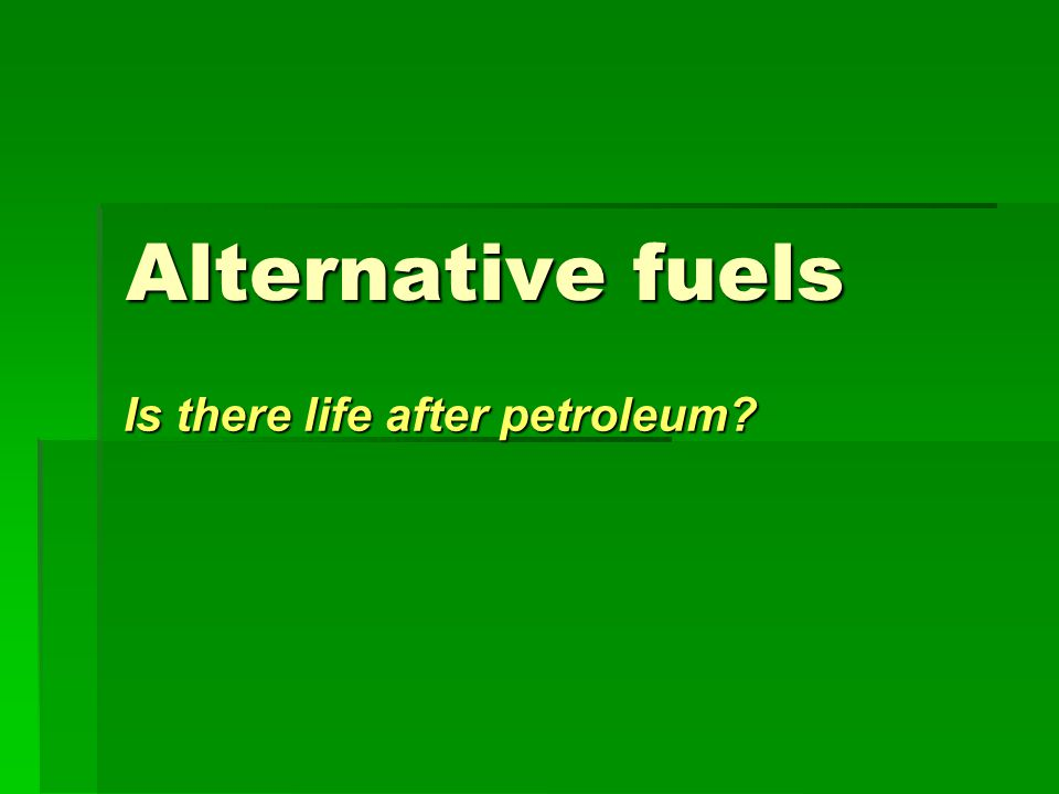 Alternative fuels Is there life after petroleum?