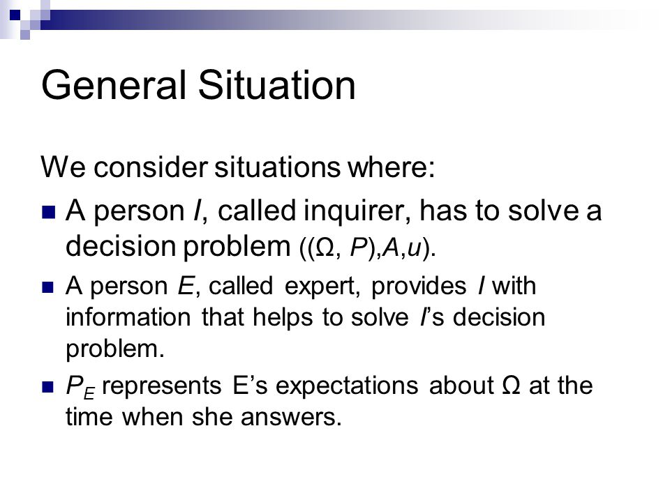 General Situation We consider situations where: A person I, called inquirer, has to solve a decision problem ((Ω, P),A,u).