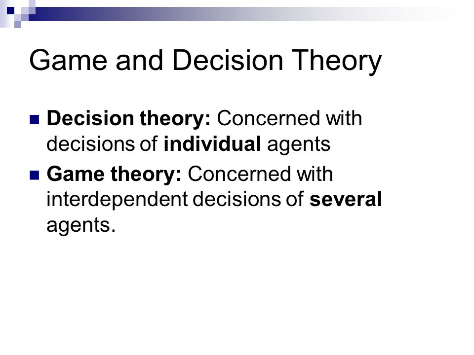 Game and Decision Theory Decision theory: Concerned with decisions of individual agents Game theory: Concerned with interdependent decisions of several agents.