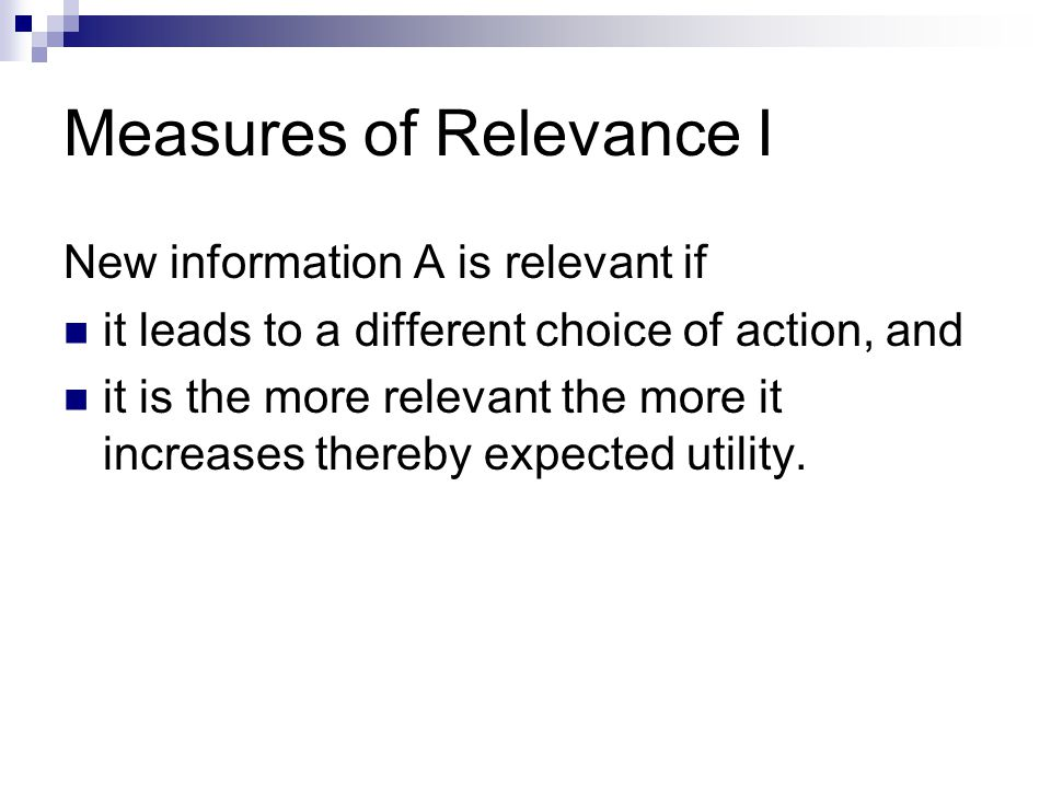 Measures of Relevance I New information A is relevant if it leads to a different choice of action, and it is the more relevant the more it increases thereby expected utility.