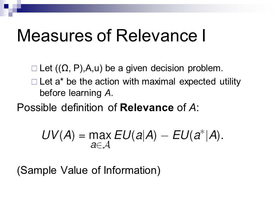Measures of Relevance I  Let ((Ω, P),A,u) be a given decision problem.
