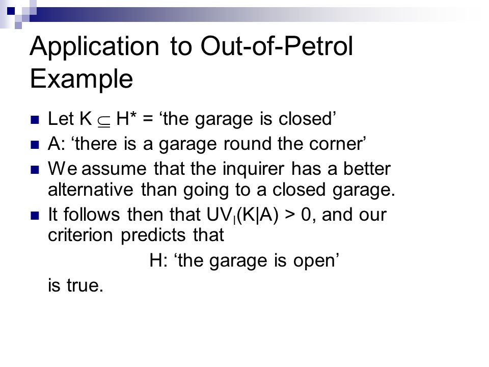 Application to Out-of-Petrol Example Let K  H* = 'the garage is closed' A: 'there is a garage round the corner' We assume that the inquirer has a better alternative than going to a closed garage.