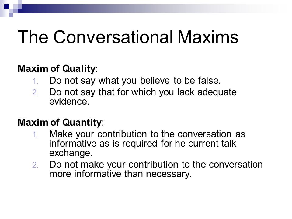 The Conversational Maxims Maxim of Quality: 1. Do not say what you believe to be false.