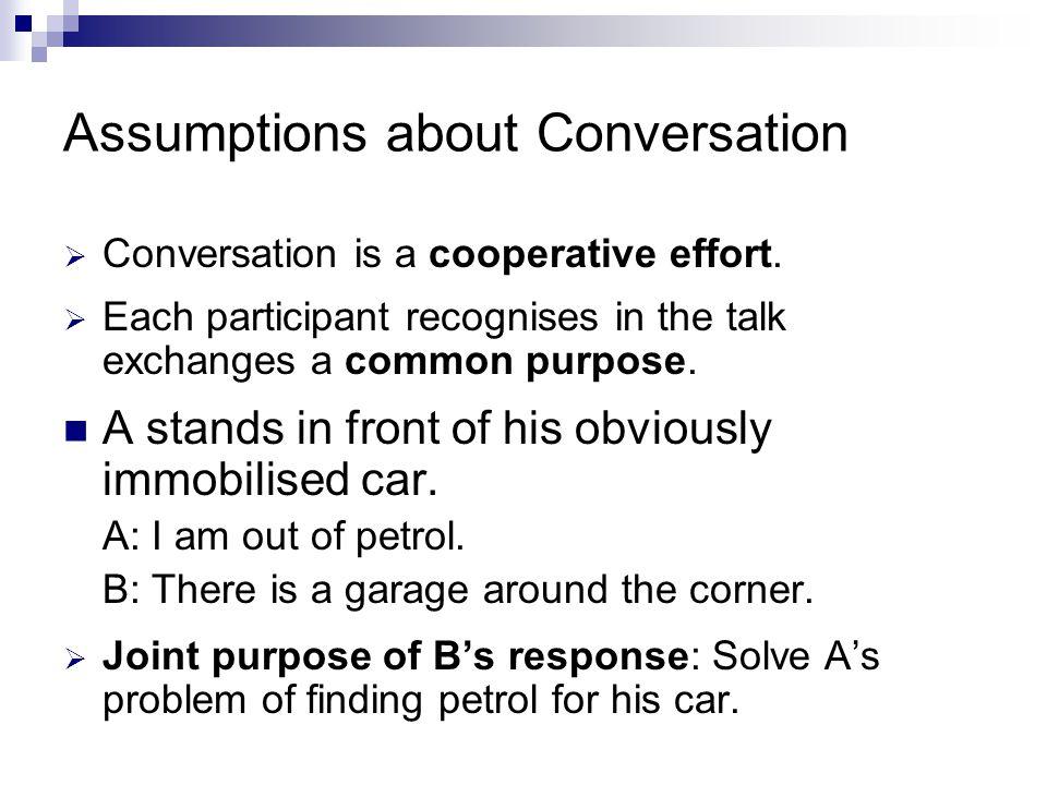 Assumptions about Conversation  Conversation is a cooperative effort.