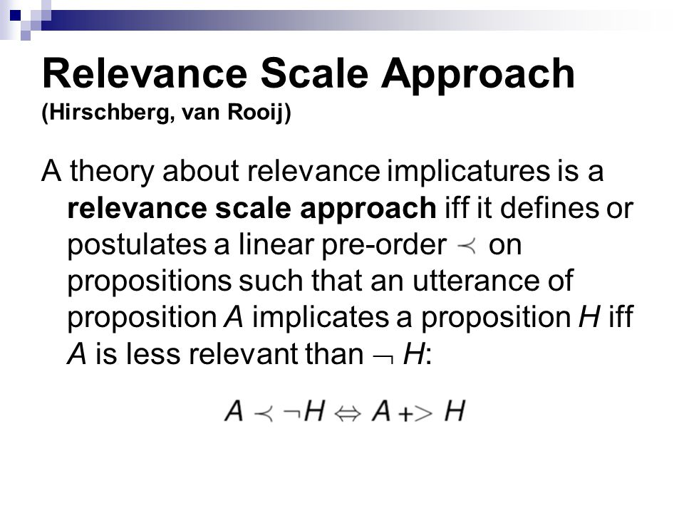 Relevance Scale Approach (Hirschberg, van Rooij) A theory about relevance implicatures is a relevance scale approach iff it defines or postulates a linear pre-order on propositions such that an utterance of proposition A implicates a proposition H iff A is less relevant than  H: