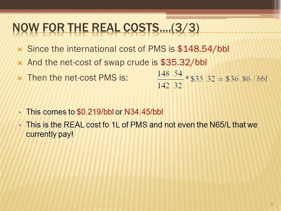  Since the international cost of PMS is $148.54/bbl  And the net-cost of swap crude is $35.32/bbl 8 This comes to $0.219/bbl or N34.45/bbl This is the REAL cost fo 1L of PMS and not even the N65/L that we currently pay.