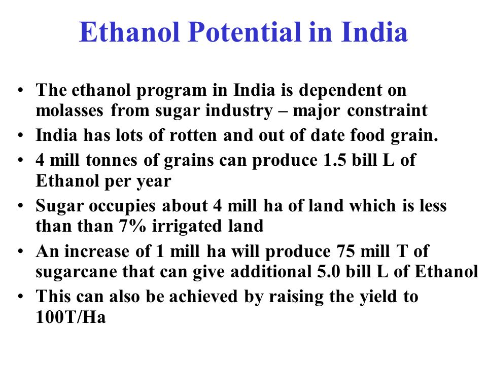 Drivers for Brazilian & US Ethanol Program Energy Security, Rural Employment & Environment USA –Provides excise incentive to Ethanol -US$ 0.50 per gallon –Banning of MTBE & replacement with Ethanol as oxygenate mandatory Brazil –does not provide any subsidy to Ethanol Program as it is competitive to Gasoline if crude oil price is US$ 26 per bbl because of competitive cane prices – 50% of Indian Prices.