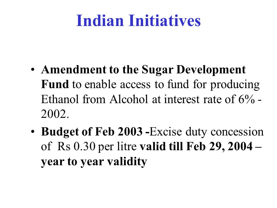 Indian Initiatives –Auto fuel Policy of August 2002 – The development of technologies for producing ethanol and bio-fuels from different renewable sources can play a major role in commercialization of bio-fuels vehicle in the country, which should be encouraged by providing R&D & other support through suitable fiscal incentive. –September 13, 2002 Notification making 5% Ethanol blending in gasoline mandatory in 9 States (Sugar producing States)& 4 UTs by January1, 2003 - a notice period of just 3.5 months.