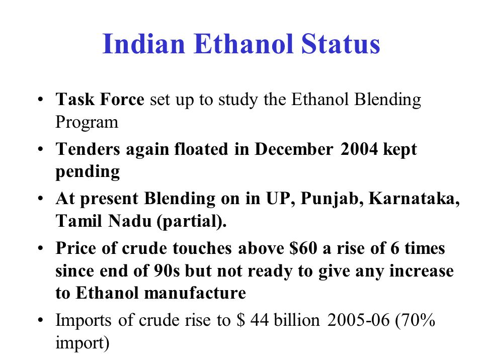 Indian Ethanol Status Notification regarding mandatory provision made conditional with new notification Oct 2004– blending subject to availability, market forces & import parity price ED incentive again not introduced in Feb 2005 and in Feb 2006 MOU in 2005 of Oil Cos.