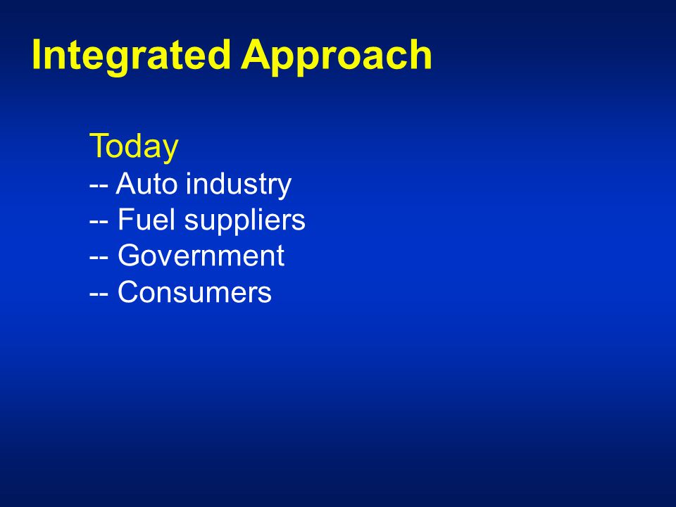 Integrated Approach Today -- Auto industry -- Fuel suppliers -- Government -- Consumers