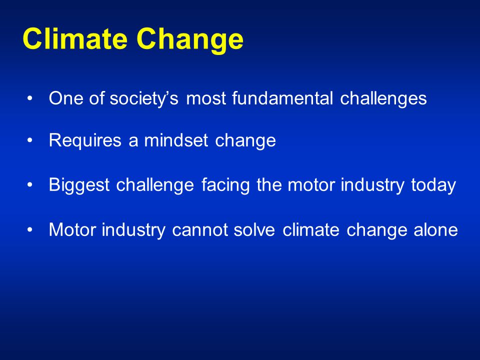 Climate Change One of society's most fundamental challenges Requires a mindset change Biggest challenge facing the motor industry today Motor industry cannot solve climate change alone