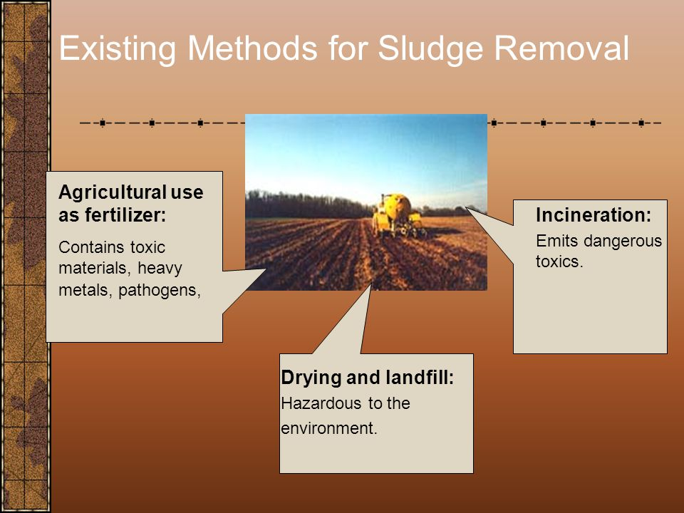 Existing Methods for Sludge Removal Agricultural use as fertilizer: Contains toxic materials, heavy metals, pathogens, Drying and landfill: Hazardous to the environment.