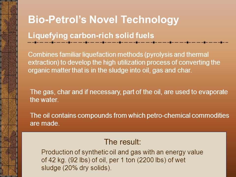 Bio-Petrol's Novel Technology Liquefying carbon-rich solid fuels Combines familiar liquefaction methods (pyrolysis and thermal extraction) to develop the high utilization process of converting the organic matter that is in the sludge into oil, gas and char.