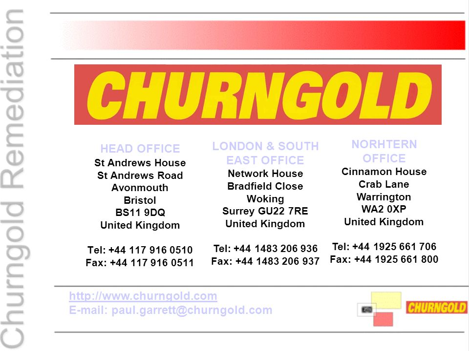 HEAD OFFICE St Andrews House St Andrews Road Avonmouth Bristol BS11 9DQ United Kingdom Tel: +44 117 916 0510 Fax: +44 117 916 0511 http://www.churngold.com E-mail: paul.garrett@churngold.com LONDON & SOUTH EAST OFFICE Network House Bradfield Close Woking Surrey GU22 7RE United Kingdom Tel: +44 1483 206 936 Fax: +44 1483 206 937 NORHTERN OFFICE Cinnamon House Crab Lane Warrington WA2 0XP United Kingdom Tel: +44 1925 661 706 Fax: +44 1925 661 800