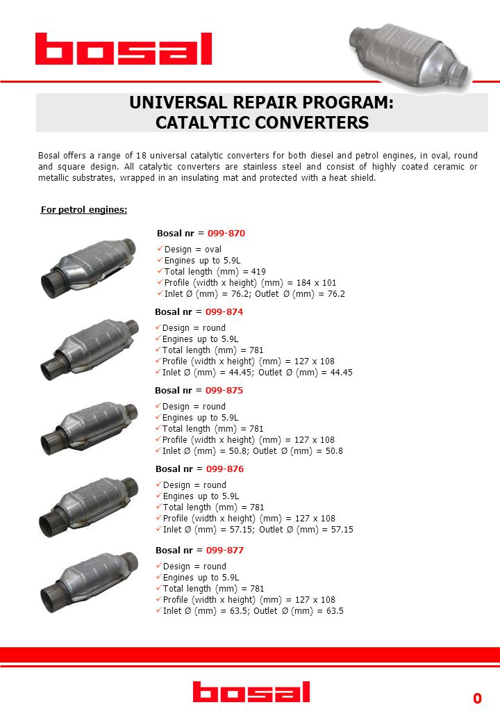 0 UNIVERSAL REPAIR PROGRAM: CATALYTIC CONVERTERS For petrol engines: Bosal nr = 099-870 Design = oval Engines up to 5.9L Total length (mm) = 419 Profile (width x height) (mm) = 184 x 101 Inlet Ø (mm) = 76.2; Outlet Ø (mm) = 76.2 Bosal nr = 099-874 Design = round Engines up to 5.9L Total length (mm) = 781 Profile (width x height) (mm) = 127 x 108 Inlet Ø (mm) = 44.45; Outlet Ø (mm) = 44.45 Bosal nr = 099-875 Design = round Engines up to 5.9L Total length (mm) = 781 Profile (width x height) (mm) = 127 x 108 Inlet Ø (mm) = 50.8; Outlet Ø (mm) = 50.8 Bosal nr = 099-876 Design = round Engines up to 5.9L Total length (mm) = 781 Profile (width x height) (mm) = 127 x 108 Inlet Ø (mm) = 57.15; Outlet Ø (mm) = 57.15 Bosal offers a range of 18 universal catalytic converters for both diesel and petrol engines, in oval, round and square design.