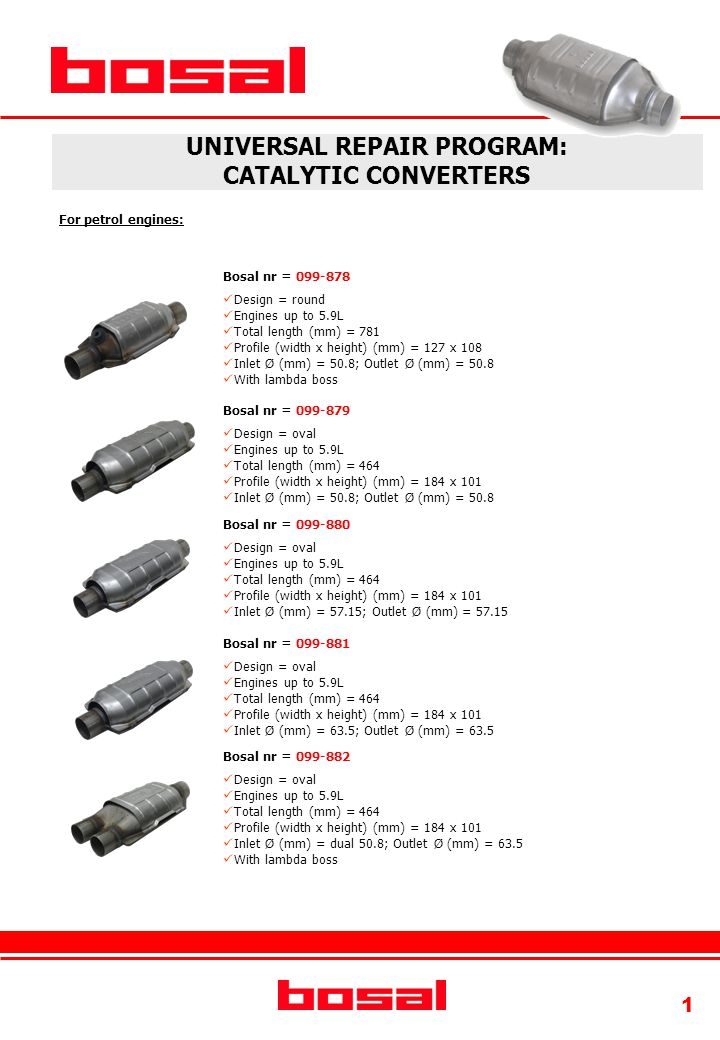 1 UNIVERSAL REPAIR PROGRAM: CATALYTIC CONVERTERS For petrol engines: Bosal nr = 099-879 Design = oval Engines up to 5.9L Total length (mm) = 464 Profile (width x height) (mm) = 184 x 101 Inlet Ø (mm) = 50.8; Outlet Ø (mm) = 50.8 Bosal nr = 099-880 Design = oval Engines up to 5.9L Total length (mm) = 464 Profile (width x height) (mm) = 184 x 101 Inlet Ø (mm) = 57.15; Outlet Ø (mm) = 57.15 Bosal nr = 099-881 Design = oval Engines up to 5.9L Total length (mm) = 464 Profile (width x height) (mm) = 184 x 101 Inlet Ø (mm) = 63.5; Outlet Ø (mm) = 63.5 Bosal nr = 099-882 Design = oval Engines up to 5.9L Total length (mm) = 464 Profile (width x height) (mm) = 184 x 101 Inlet Ø (mm) = dual 50.8; Outlet Ø (mm) = 63.5 With lambda boss Bosal nr = 099-878 Design = round Engines up to 5.9L Total length (mm) = 781 Profile (width x height) (mm) = 127 x 108 Inlet Ø (mm) = 50.8; Outlet Ø (mm) = 50.8 With lambda boss