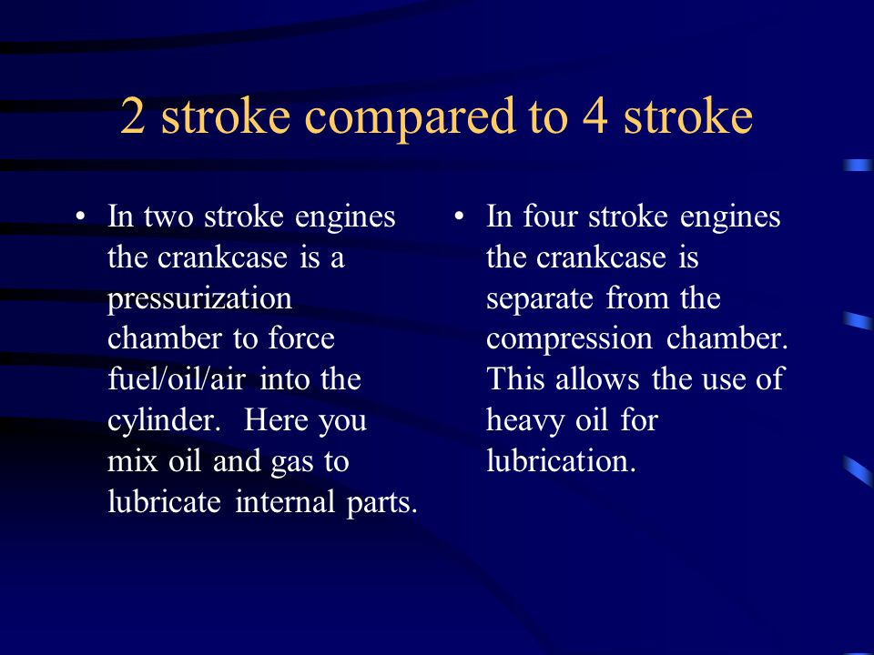 The two stroke cycle Simply put, in a two stroke engine you have only: –Compression –Combustion Thus, Two Strokes.