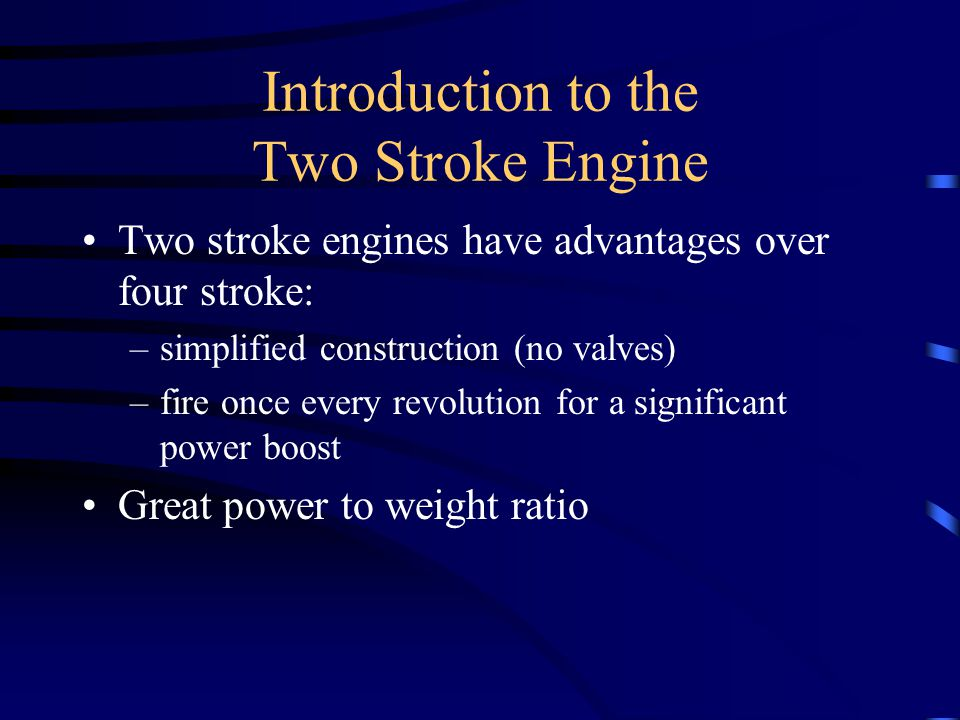 Introduction to the Two Stroke Engine This type of engine is commonly found in applications such as; –lawn and garden equipment –dirt bikes –small outboard motors