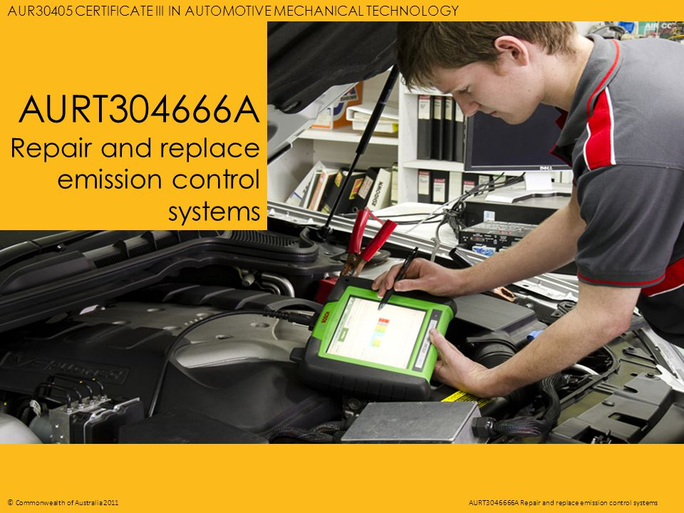 AURT3046666A REPAIR AND REPLACE EMISSION CONTROL SYSTEMS 22 © Commonwealth of Australia 2011AURT3046666A Repair and replace emission control systems Pollutants from engine Catalytic Converter To exhaust HC - Hydrocarbons CO - Carbon monoxide NOx - Oxides of nitrogen H 2 O - Water CO 2 - Carbon dioxide O 2 - Oxygen N - Nitrogen Chemicals react with pollutants in exhaust gas
