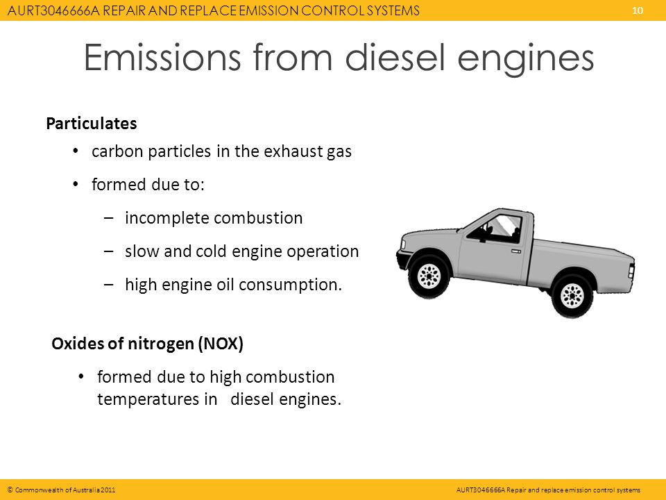 AURT3046666A REPAIR AND REPLACE EMISSION CONTROL SYSTEMS 10 © Commonwealth of Australia 2011AURT3046666A Repair and replace emission control systems Emissions from diesel engines Particulates carbon particles in the exhaust gas formed due to: –incomplete combustion –slow and cold engine operation –high engine oil consumption.