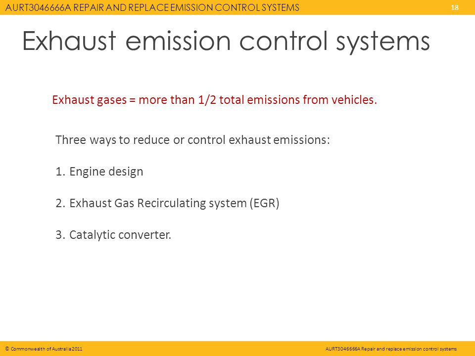 AURT3046666A REPAIR AND REPLACE EMISSION CONTROL SYSTEMS 18 © Commonwealth of Australia 2011AURT3046666A Repair and replace emission control systems Exhaust emission control systems Exhaust gases = more than 1/2 total emissions from vehicles.