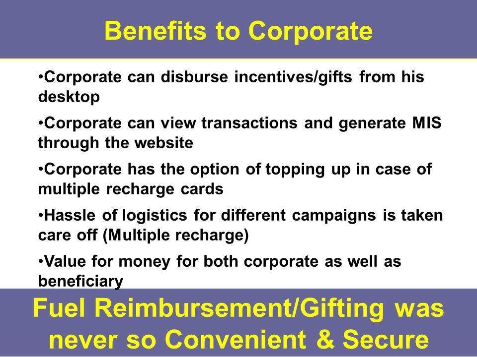 Benefits to Corporate Fuel Reimbursement/Gifting was never so Convenient & Secure Corporate can disburse incentives/gifts from his desktop Corporate can view transactions and generate MIS through the website Corporate has the option of topping up in case of multiple recharge cards Hassle of logistics for different campaigns is taken care off (Multiple recharge) Value for money for both corporate as well as beneficiary