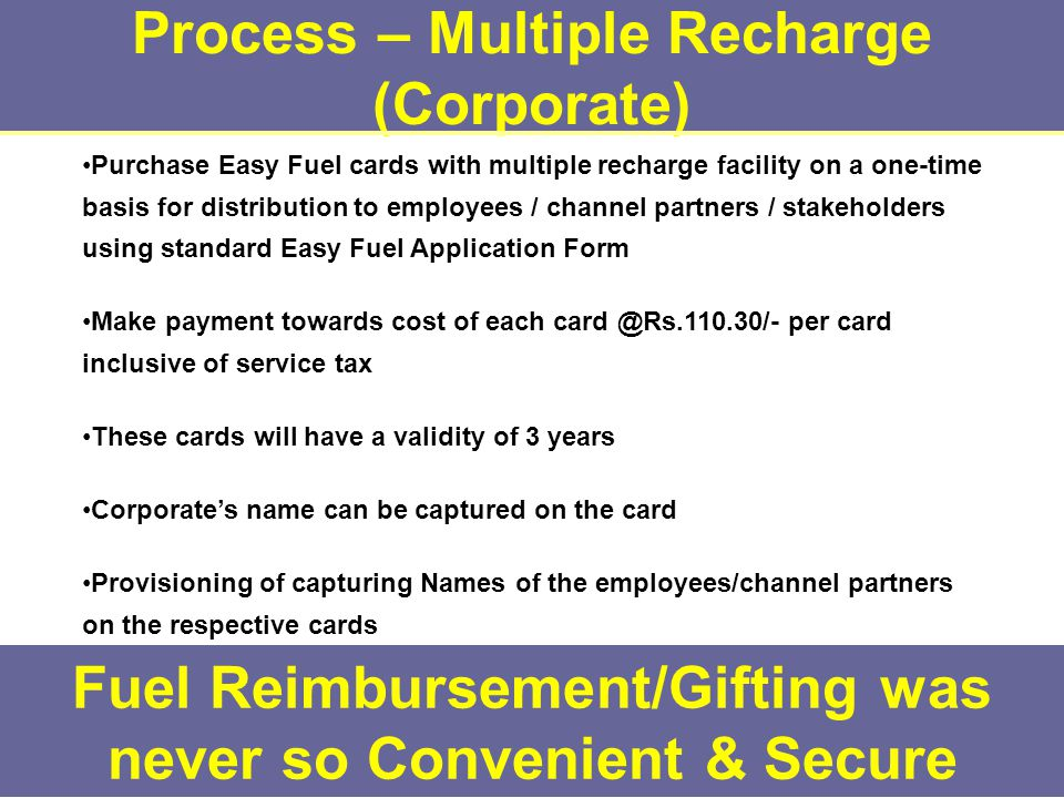 Process – Multiple Recharge (Corporate) Fuel Reimbursement/Gifting was never so Convenient & Secure Purchase Easy Fuel cards with multiple recharge facility on a one-time basis for distribution to employees / channel partners / stakeholders using standard Easy Fuel Application Form Make payment towards cost of each card @Rs.110.30/- per card inclusive of service tax These cards will have a validity of 3 years Corporate's name can be captured on the card Provisioning of capturing Names of the employees/channel partners on the respective cards