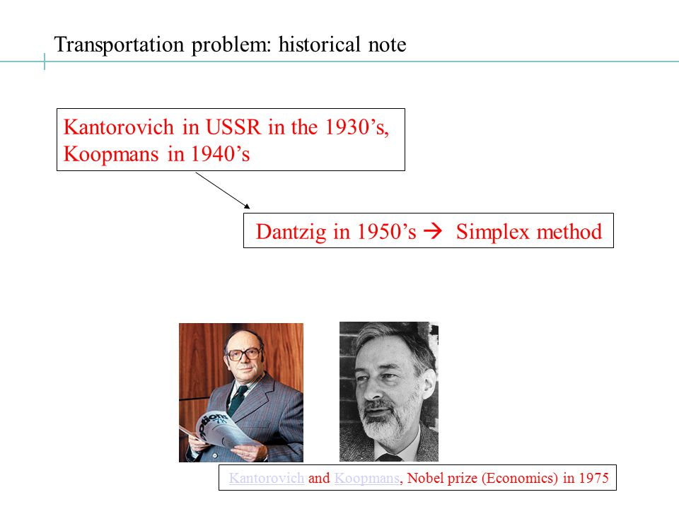 Transportation problem: historical note Kantorovich in USSR in the 1930's, Koopmans in 1940's Dantzig in 1950's  Simplex method Kantorovich and Koopmans, Nobel prize (Economics) in 1975KantorovichKoopmans