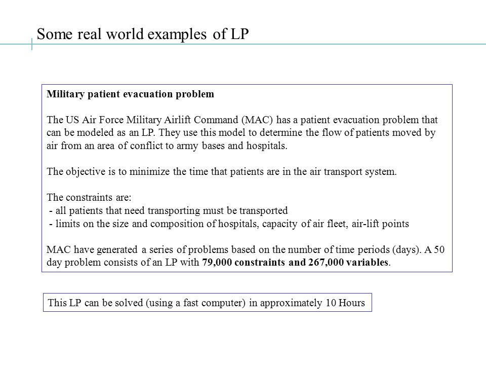 Some real world examples of LP Military patient evacuation problem The US Air Force Military Airlift Command (MAC) has a patient evacuation problem that can be modeled as an LP.