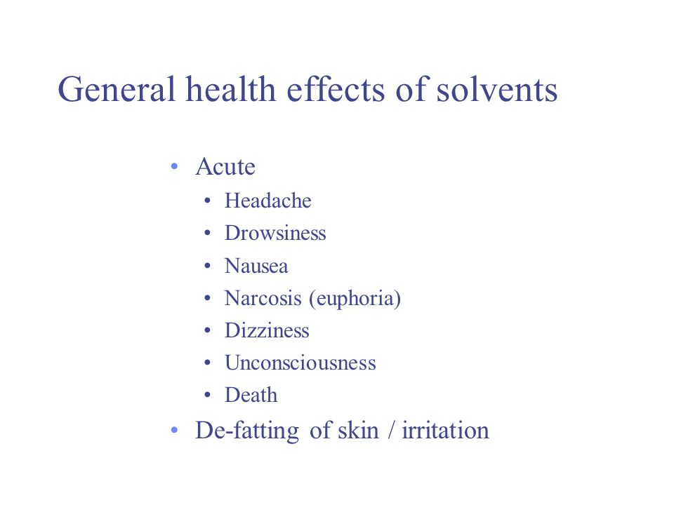 Common health effects of solvents Chronic Dermatitis Liver damage (Hepatotoxicity) Kidney damage (Nephrotoxicity) Brain and central nervous system effects Irritability, sleep disorders, dementia Possible effects on foetus and reproductive systems