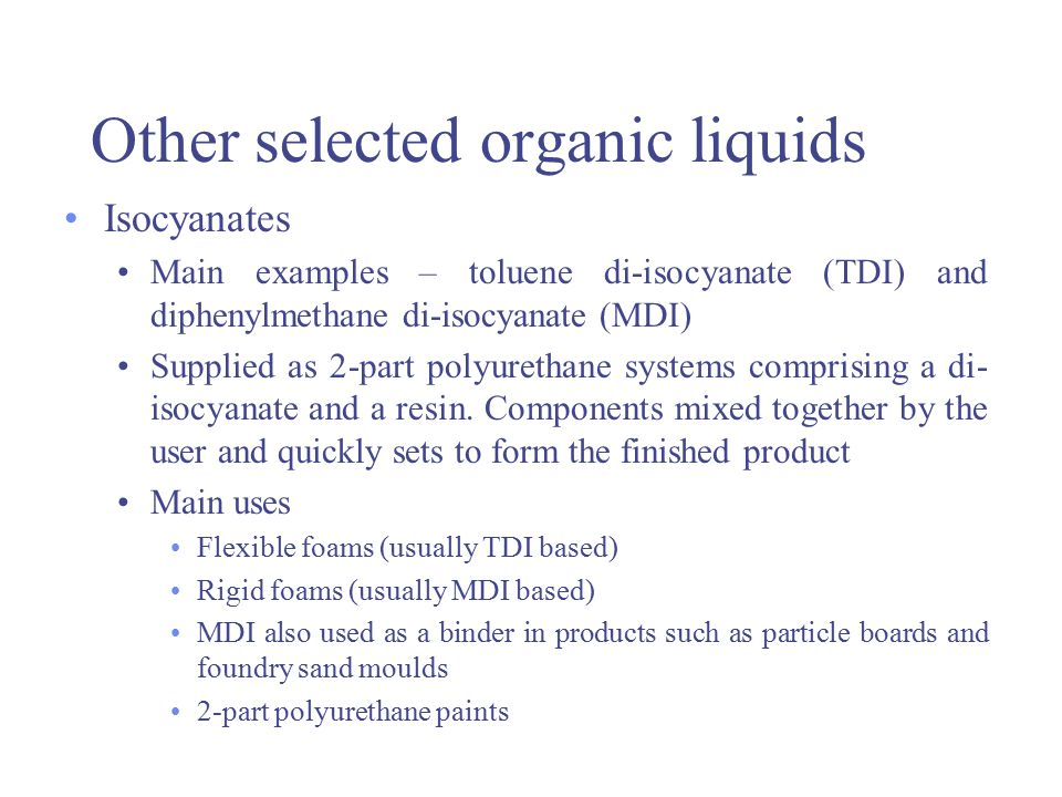 Other selected organic liquids Isocyanates Irritant to eyes, skin, respiratory tract Very high exposure can cause pulmonary oedema Main concern is allergic reaction Respiratory sensitisation may occur after single peak exposure Once sensitised asthmatic attacks may occur even at extremely low exposure levels May result in permanent pulmonary disability Good control systems, LEV, RPE and health surveillance may be required Use of MDI may be preferred to TDI as it is less volatile