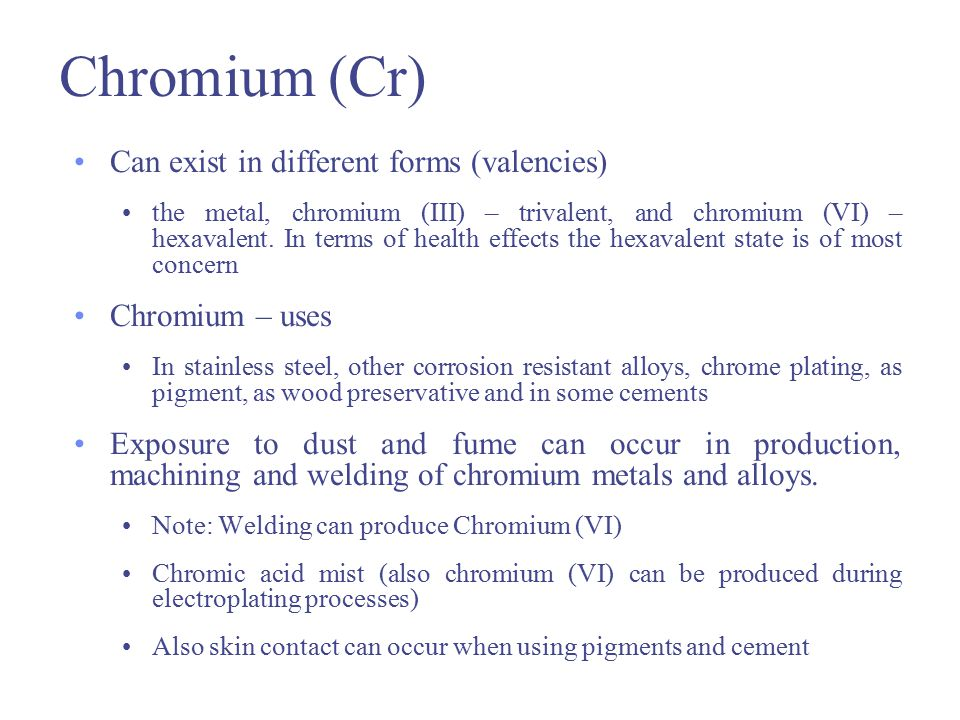 Chromium (Cr) Acute health effects Mainly caused by irritant and corrosive effects of chromic acid and its salts Main effects are skin irritation and ulceration Chronic health effects Main concern is lung cancer (from hexavalent chromium) Contact dermatitis and sensitisation