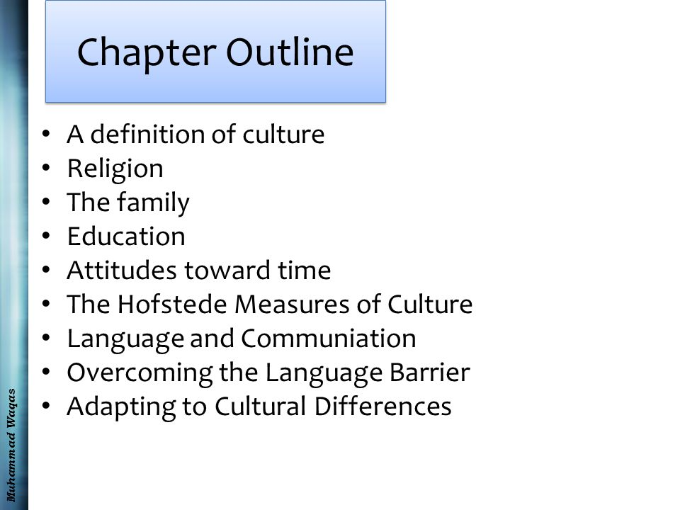 Muhammad Waqas Chapter Outline A definition of culture Religion The family Education Attitudes toward time The Hofstede Measures of Culture Language and Communiation Overcoming the Language Barrier Adapting to Cultural Differences