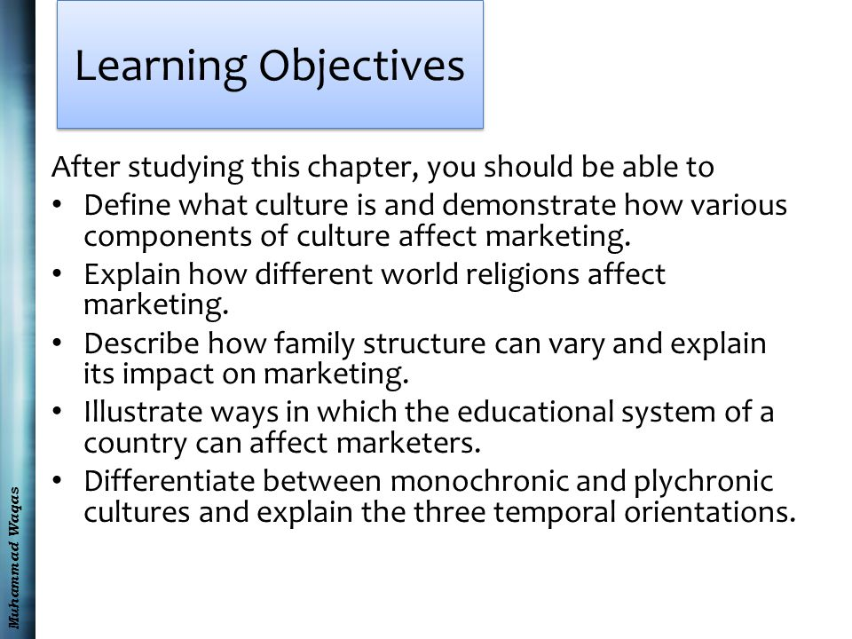 Muhammad Waqas Learning Objectives After studying this chapter, you should be able to Define what culture is and demonstrate how various components of culture affect marketing.