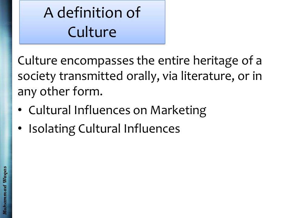 Muhammad Waqas A definition of Culture Culture encompasses the entire heritage of a society transmitted orally, via literature, or in any other form.
