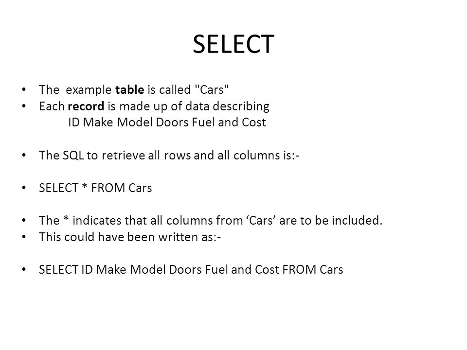 SELECT The example table is called Cars Each record is made up of data describing ID Make Model Doors Fuel and Cost The SQL to retrieve all rows and all columns is:- SELECT * FROM Cars The * indicates that all columns from 'Cars' are to be included.